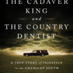 The Cadaver King and the Country Dentist : a True Story of Injustice in the American South, by Radley Balko and Tucker Carrington