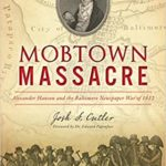 November 7th - Author Talk - Josh Cutler <i>Mobtown Massacre:  Alexander Hanson and the Baltimore Newspaper War of 1812</i>