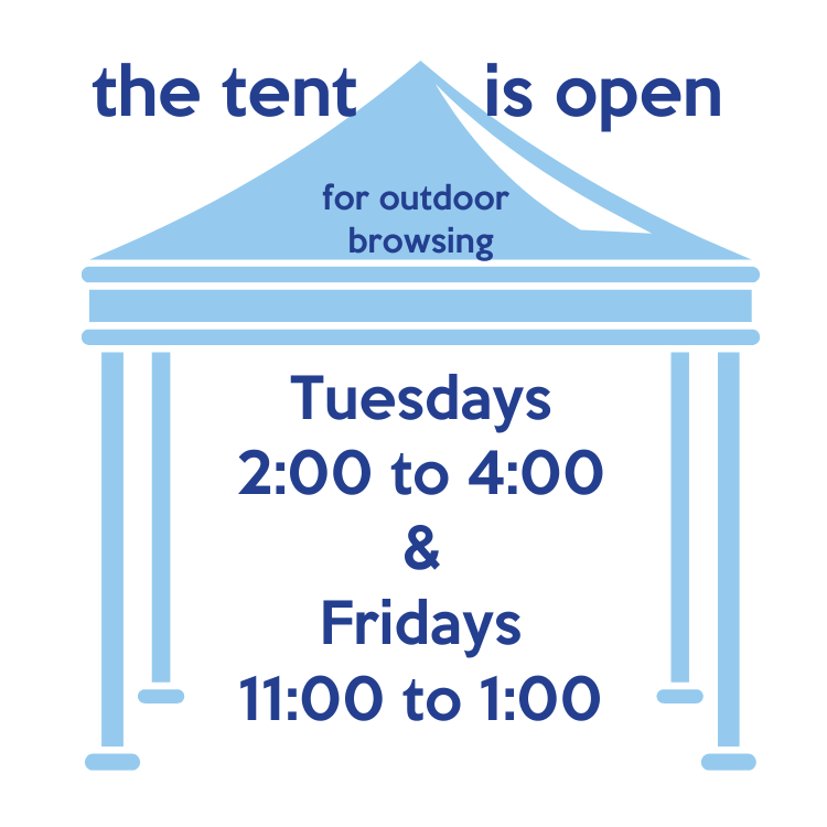 the tent is open for browsing Tuesdays 2 to 4 and Fridays 11 to 1